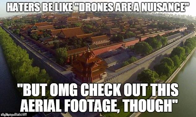 "Haters be like ""Drones are a Nuisance"" -- ""But, OMG, check out this aerial footage, though!"""